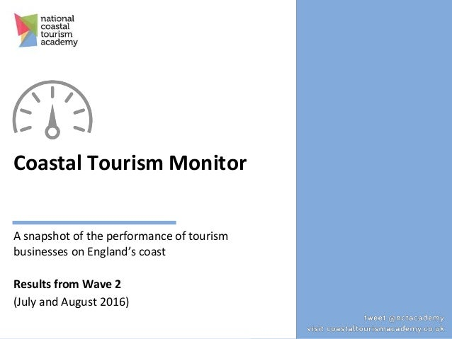 Coastal Tourism Monitor A snapshot of the performance of tourism businesses on England's coast Results from Wave 2 (July a...