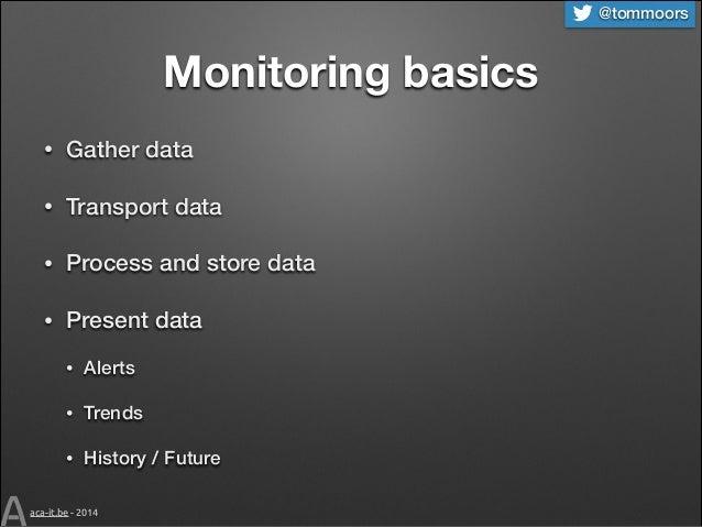 @tommoors  Monitoring basics •  Gather data  •  Transport data  •  Process and store data  •  Present data •  Alerts  •  T...