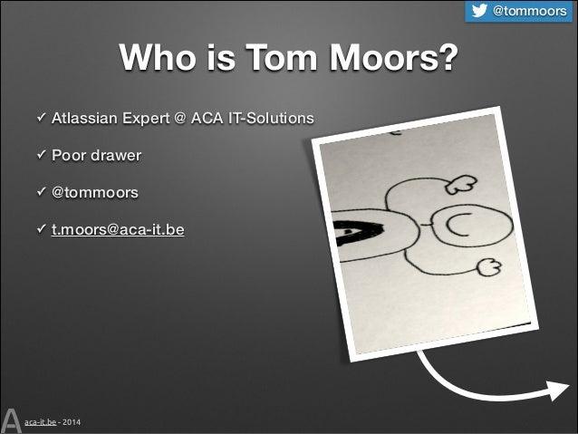 @tommoors  Who is Tom Moors? ✓  Atlassian Expert @ ACA IT-Solutions  ✓  Poor drawer  ✓  @tommoors  ✓  t.moors@aca-it.be  a...