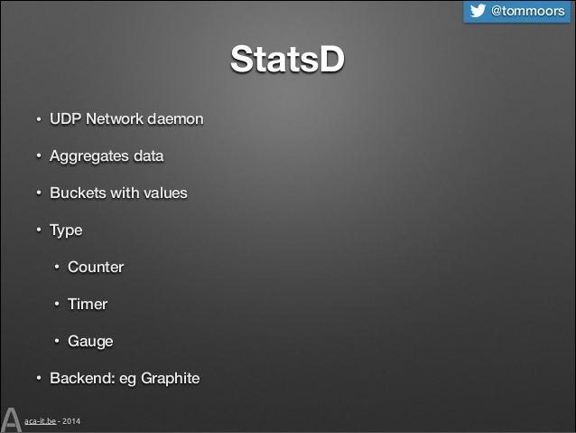 @tommoors  StatsD •  UDP Network daemon  •  Aggregates data  •  Buckets with values  •  Type • •  Timer  • •  Counter  Gau...