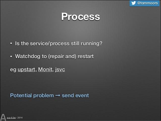 @tommoors  Process •  Is the service/process still running?  •  Watchdog to (repair and) restart  eg upstart, Monit, jsvc ...