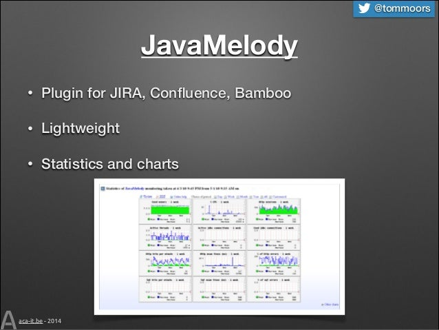 @tommoors  JavaMelody •  Plugin for JIRA, Confluence, Bamboo  •  Lightweight  •  Statistics and charts  aca-it.be - 2014
