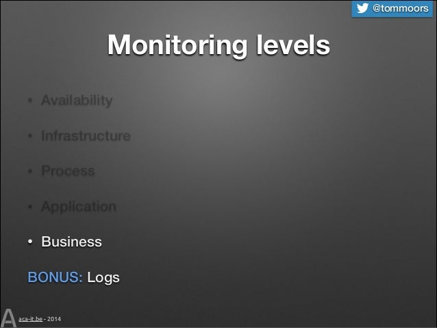 @tommoors  Monitoring levels •  Availability  •  Infrastructure  •  Process  •  Application  •  Business  BONUS: Logs aca-...