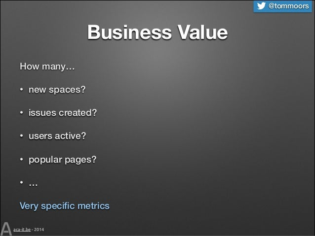 @tommoors  Business Value How many… •  new spaces?  •  issues created?  •  users active?  •  popular pages?  •  …  Very sp...