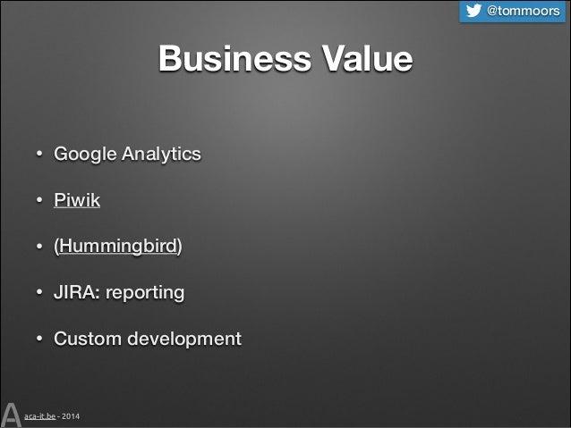 @tommoors  Business Value •  Google Analytics  •  Piwik  •  (Hummingbird)  •  JIRA: reporting  •  Custom development  aca-...