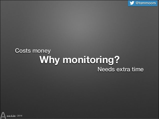@tommoors  Costs money  Why monitoring? Needs extra time  aca-it.be - 2014