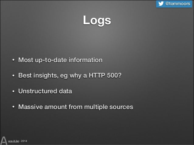 @tommoors  Logs •  Most up-to-date information  •  Best insights, eg why a HTTP 500?  •  Unstructured data  •  Massive amo...