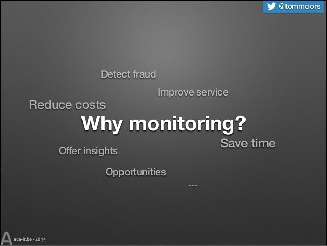 @tommoors  Detect fraud  Reduce costs  Improve service  Why monitoring? Save time  Offer insights Opportunities  aca-it.be...