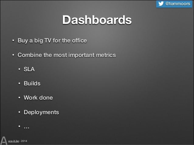 @tommoors  Dashboards •  Buy a big TV for the office  •  Combine the most important metrics •  SLA  •  Builds  •  Work done...