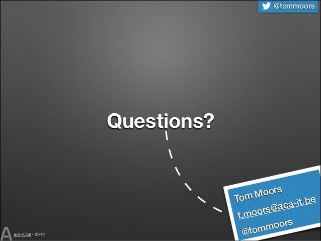 @tommoors  Questions?  To  oors mM  -it.be @aca  oors t.m  aca-it.be - 2014  @to  oors mm