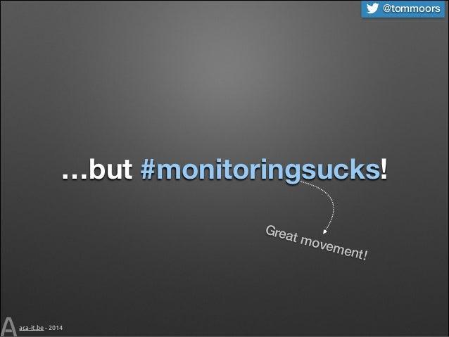 @tommoors  …but #monitoringsucks! Grea t mo  veme  aca-it.be - 2014  nt!