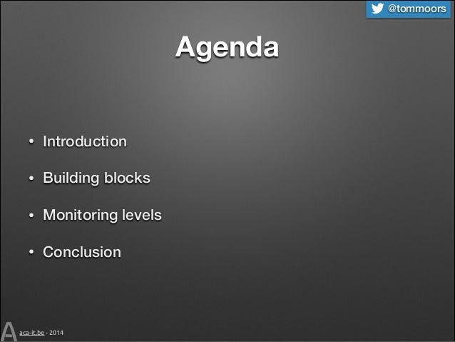 @tommoors  Agenda  •  Introduction  •  Building blocks  •  Monitoring levels  •  Conclusion  aca-it.be - 2014