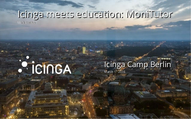 Mar 8, 2016 1 / 26 Icinga Camp BerlinIcinga Camp Berlin March 1March 1stst 20162016 Icinga meets education: MoniTutorIcing...