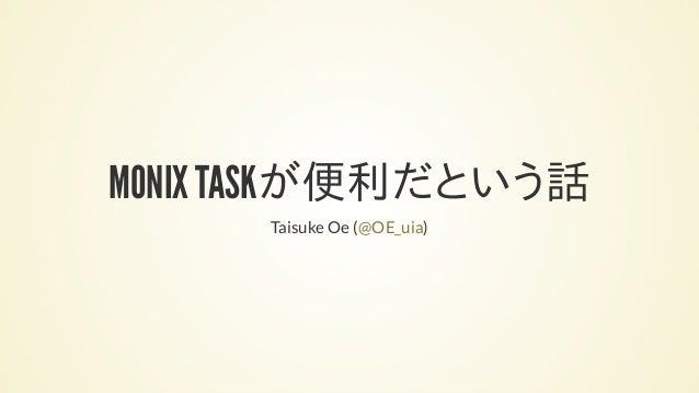 MONIX TASKが便利だという話 Taisuke Oe ( )@OE_uia