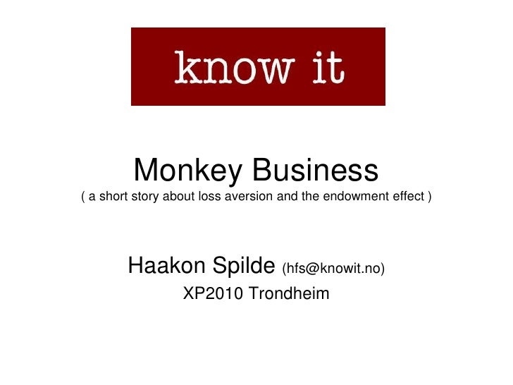 Monkey Business( a short story about loss aversion and theendowmenteffect )<br />Haakon Spilde (hfs@knowit.no)<br />XP2010...