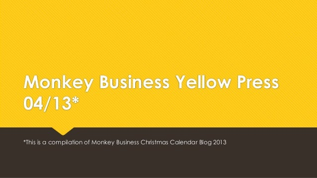 Monkey Business Yellow Press 04/13* *This is a compilation of Monkey Business Christmas Calendar Blog 2013