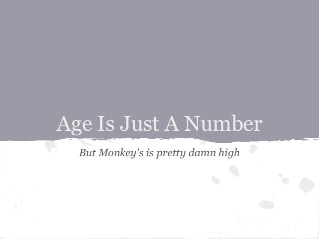 Age Is Just A Number  But Monkeys is pretty damn high