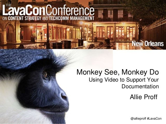 @allieproff #LavaCon Monkey See, Monkey Do Using Video to Support Your Documentation Allie Proff