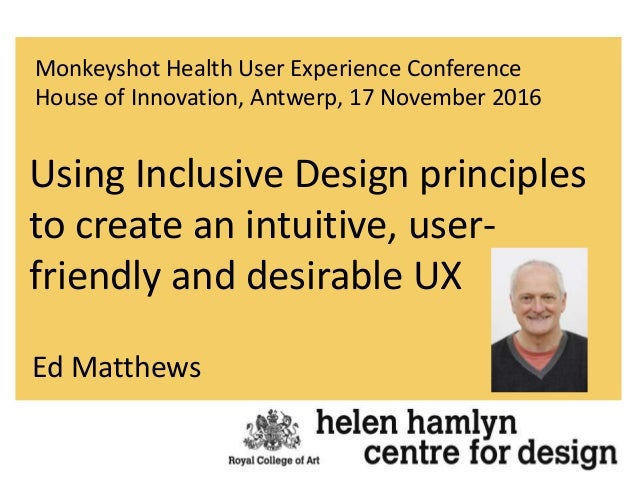 Using Inclusive Design principles to create an intuitive, user- friendly and desirable UX Ed Matthews Monkeyshot Health Us...