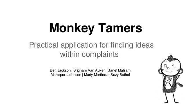 Monkey Tamers Practical application for finding ideas within complaints Ben Jackson | Brigham Van Auken | Janet Malsam Mar...