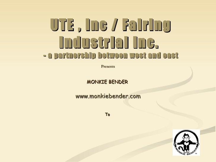 UTE , Inc / Fairing Industrial Inc.  - a partnership between west and east Presents MONKIE BENDER  www.monkiebender.com To