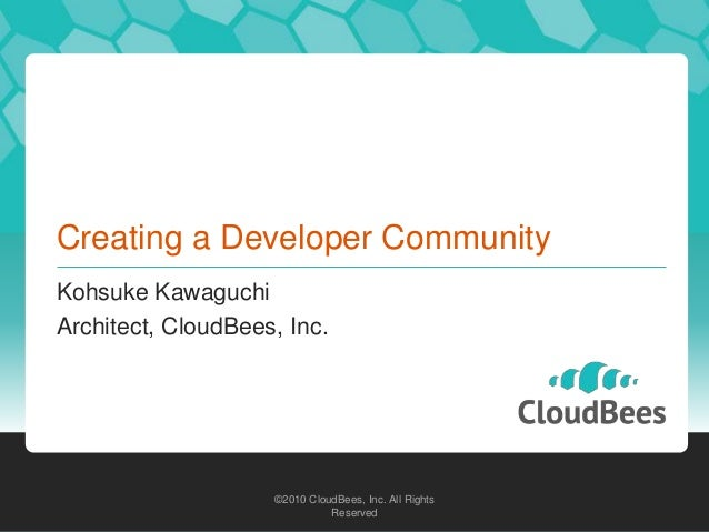 ©2010 CloudBees, Inc. All Rights Reserved ©2010 CloudBees, Inc. All Rights Reserved Creating a Developer Community Kohsuke...