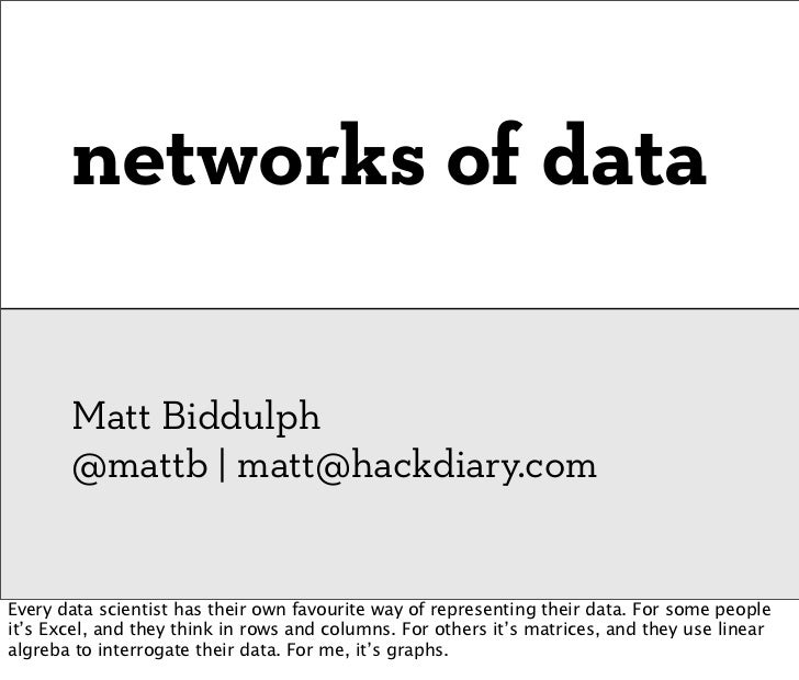 networks of data       Matt Biddulph       @mattb | matt@hackdiary.comEvery data scientist has their own favourite way of ...