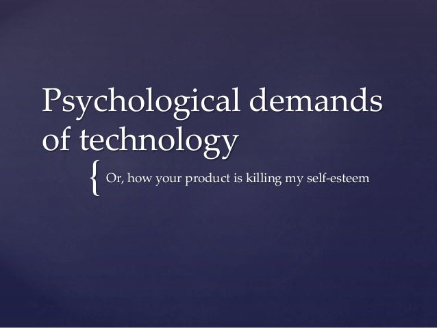 Psychological demands  of technology  {  Or, how your product is killing my self-esteem