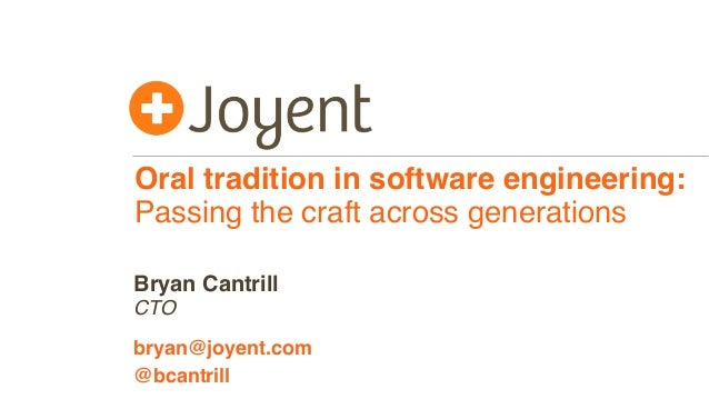 Oral tradition in software engineering: Passing the craft across generations CTO bryan@joyent.com Bryan Cantrill @bcantrill
