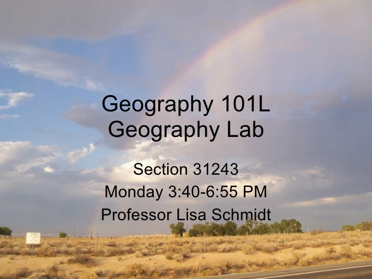 Geography 101L Geography Lab Section 31243 Monday 3:40-6:55 PM Professor Lisa Schmidt