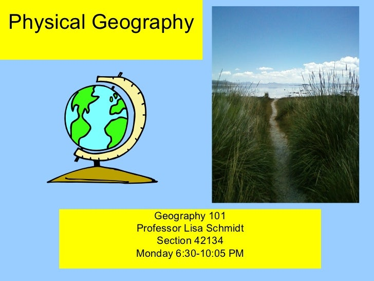 Physical Geography                Geography 101            Professor Lisa Schmidt                Section 42134            ...
