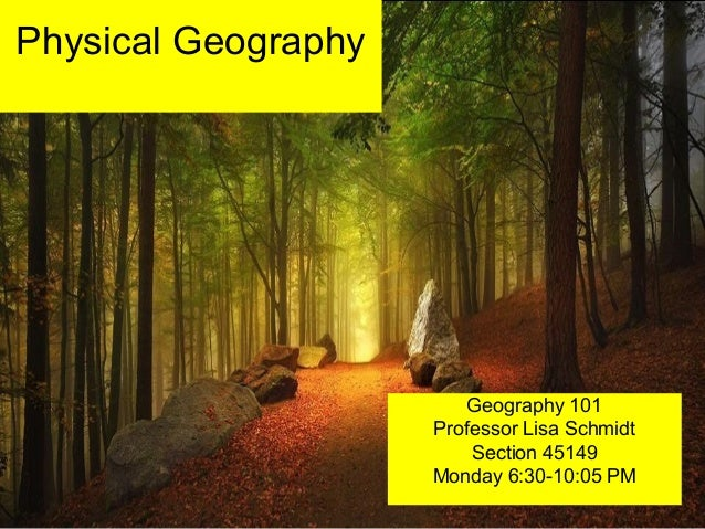 Physical Geography Geography 101 Professor Lisa Schmidt Section 45149 Monday 6:30-10:05 PM