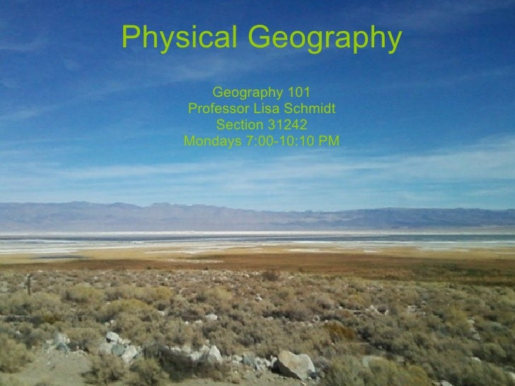 Physical Geography Geography 101 Professor Lisa Schmidt Section 31242 Mondays 7:00-10:10 PM