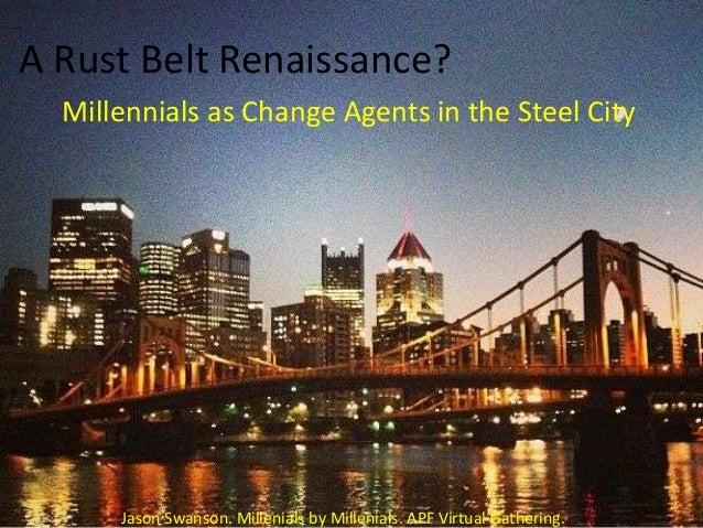 A Rust Belt Renaissance? Millennials as Change Agents in the Steel City  Jason Swanson. Millenials by Millenials. APF Virt...