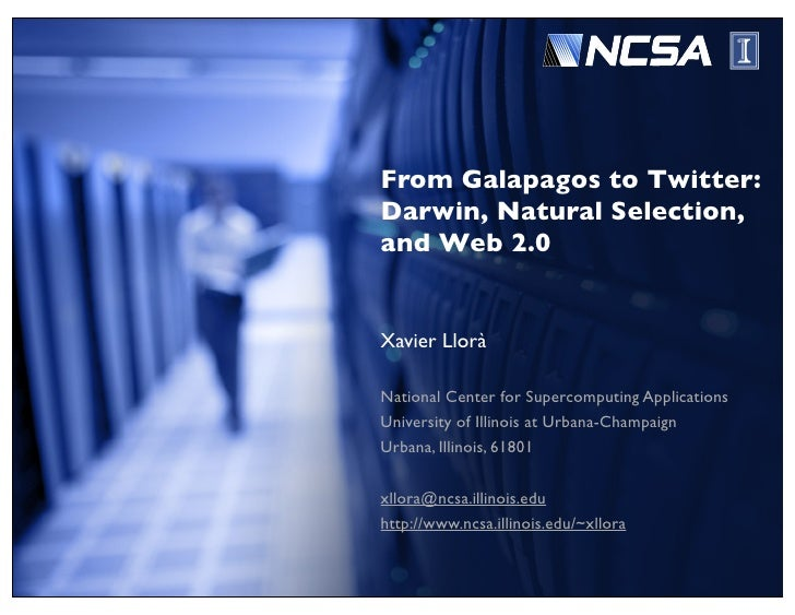 From Galapagos to Twitter: Darwin, Natural Selection, and Web 2.0   Xavier Llorà  National Center for Supercomputing Appli...