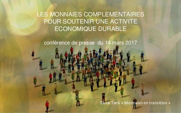 LES MONNAIES COMPLEMENTAIRES POUR SOUTENIR UNE ACTIVITE ECONOMIQUE DURABLE conférence de presse du 14 mars 2017 Think Tank...