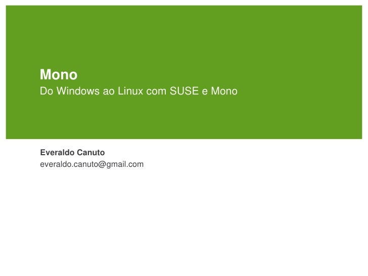 Mono Do Windows ao Linux com SUSE e Mono     Everaldo Canuto everaldo.canuto@gmail.com