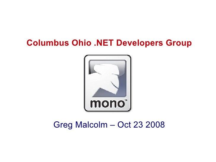 Mono - Open Source .NET <ul><li>Columbus Ohio .NET Developers Group </li></ul><ul><li>Greg Malcolm – Oct 23 2008 </li></ul>