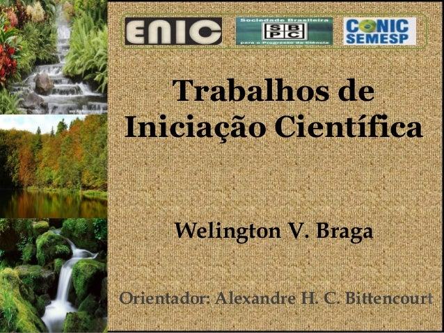 Trabalhos deIniciação Científica      Welington V. BragaOrientador: Alexandre H. C. Bittencourt                           ...