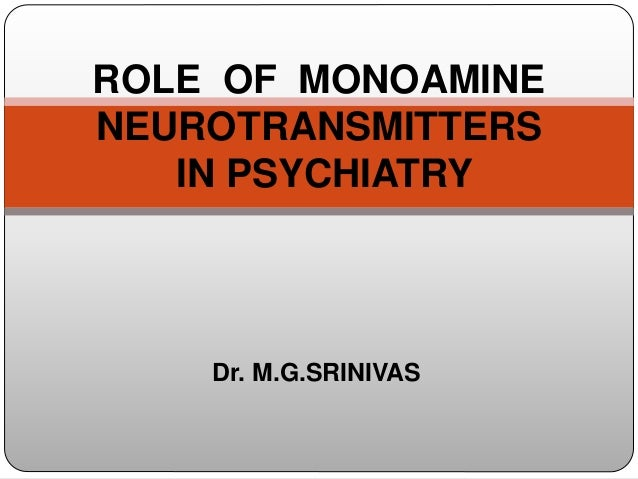 Dr. M.G.SRINIVAS ROLE OF MONOAMINE NEUROTRANSMITTERS IN PSYCHIATRY