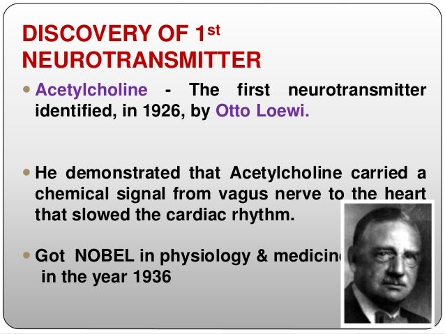 DISCOVERY OF 1st NEUROTRANSMITTER  Acetylcholine - The first neurotransmitter identified, in 1926, by Otto Loewi.  He de...