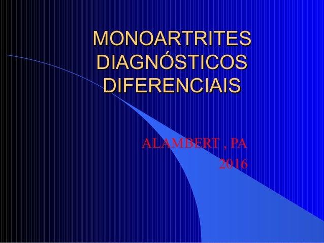 MONOARTRITESMONOARTRITES DIAGNÓSTICOSDIAGNÓSTICOS DIFERENCIAISDIFERENCIAIS ALAMBERT , PA 2016