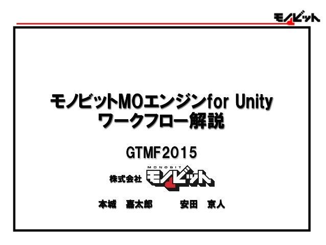 モノビットMOエンジンfor Unity ワークフロー解説 モノビットMOエンジンfor Unity ワークフロー解説 本城 嘉太郎 安田 京人本城 嘉太郎 安田 京人 株式会社株式会社 GTMF2015GTMF2015