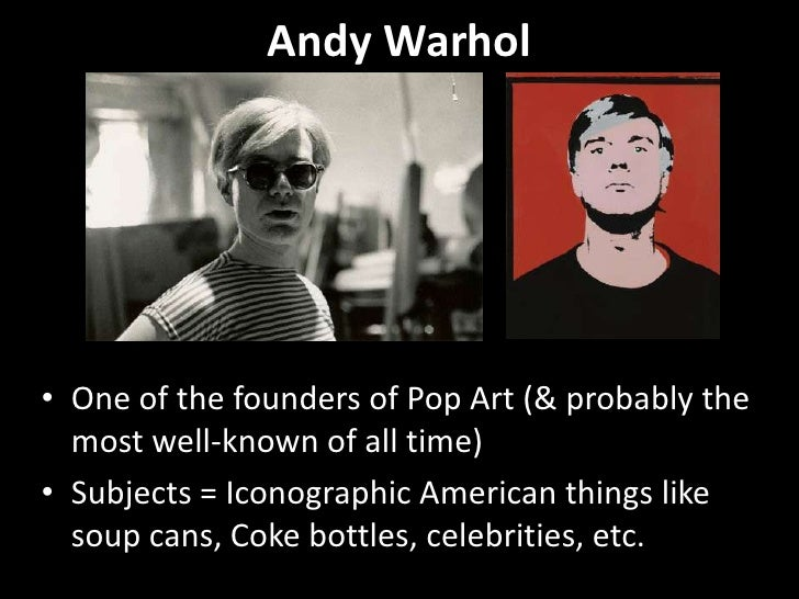 Andy Warhol <br />One of the founders of Pop Art (& probably the most well-known of all time)<br />Subjects = Iconographic...