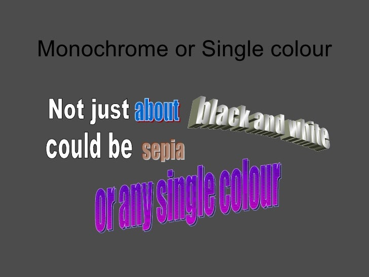 Monochrome or Single colour Not just about black and white  could be sepia or any single colour