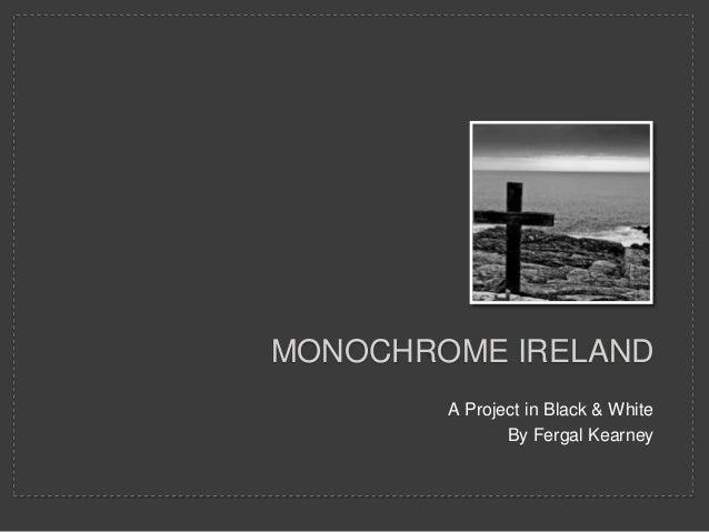 MONOCHROME IRELAND        A Project in Black & White               By Fergal Kearney