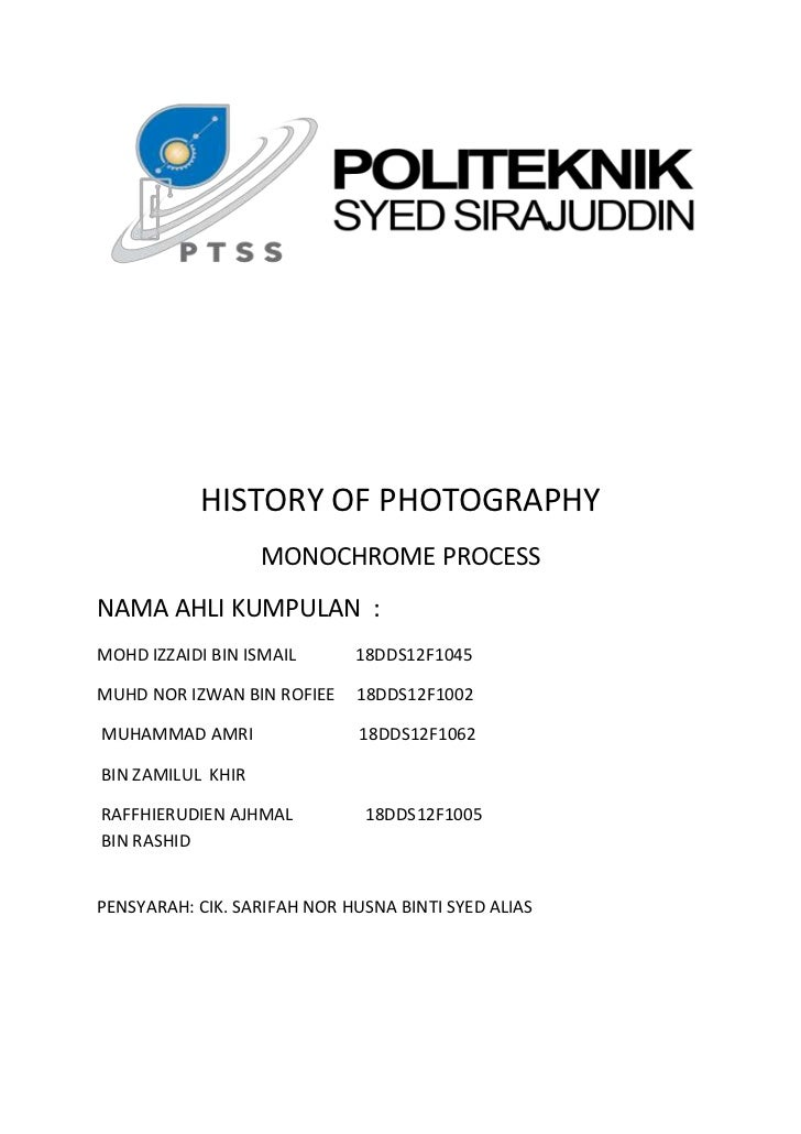 HISTORY OF PHOTOGRAPHY                   MONOCHROME PROCESSNAMA AHLI KUMPULAN :MOHD IZZAIDI BIN ISMAIL      18DDS12F1045MU...