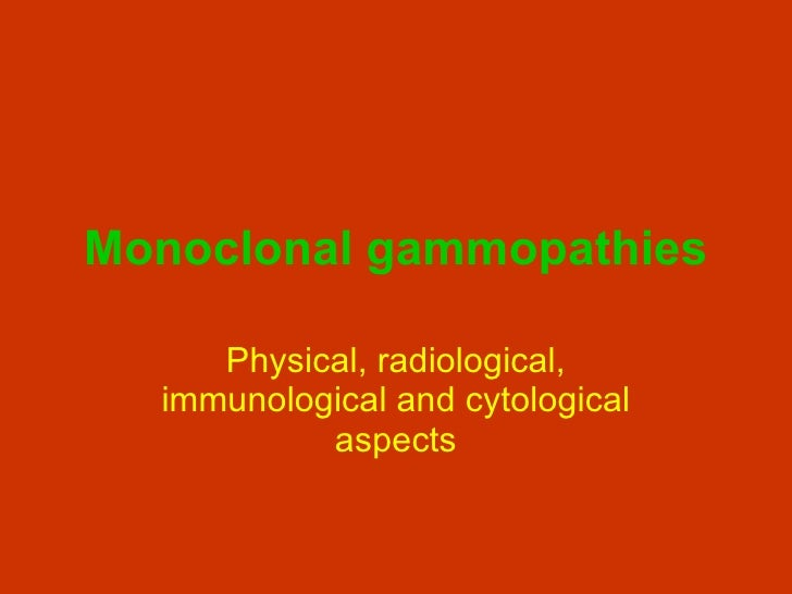 Monoclonal gammopathies Physical, radiological, immunological and cytological aspects