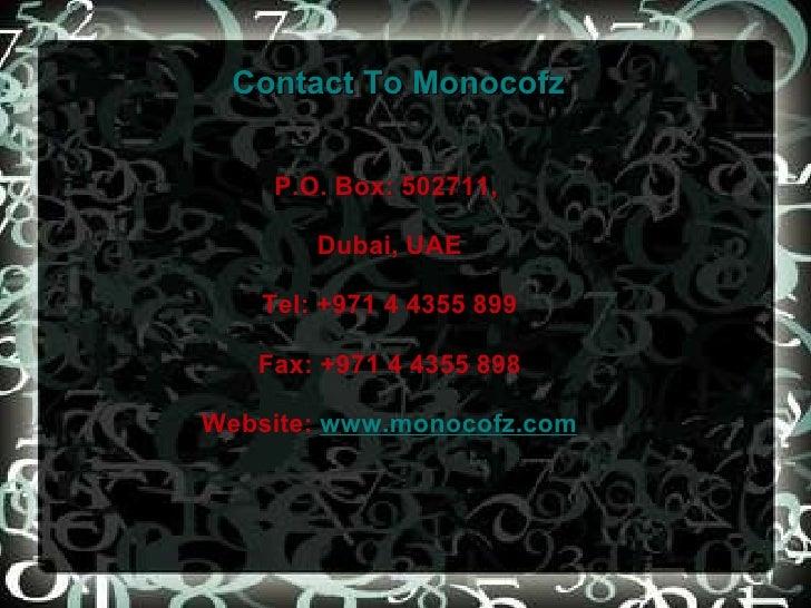 Contact To Monocofz P.O. Box: 502711,  Dubai, UAE Tel: +971 4 4355 899 Fax: +971 4 4355 898 Website:  www.monocofz.com