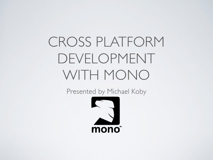 CROSS PLATFORM DEVELOPMENT  WITH MONO  Presented by Michael Koby